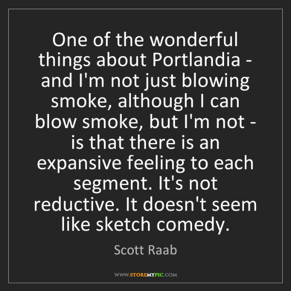 Scott Raab: One of the wonderful things about Portlandia - and I'm...