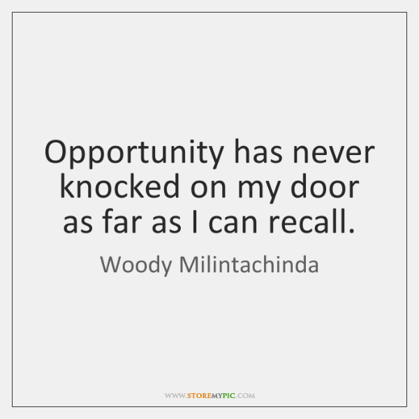 Opportunity has never knocked on my door as far as I can ...
