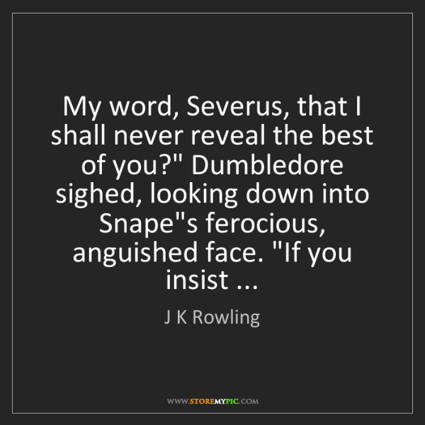 J K Rowling: My word, Severus, that I shall never reveal the best...
