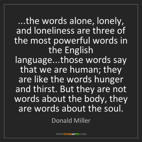 Donald Miller: ...the words alone, lonely, and loneliness are three...