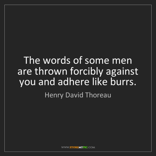 Henry David Thoreau: The words of some men are thrown forcibly against you...