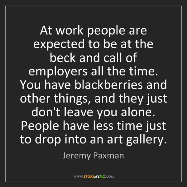 Jeremy Paxman: At work people are expected to be at the beck and call...