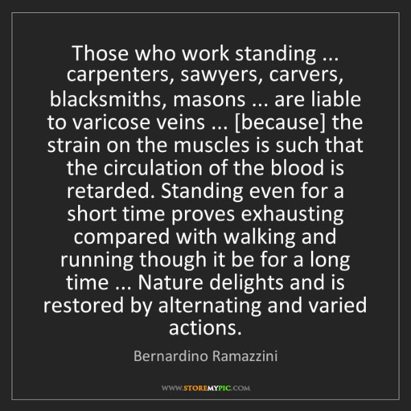 Bernardino Ramazzini: Those who work standing ... carpenters, sawyers, carvers,...