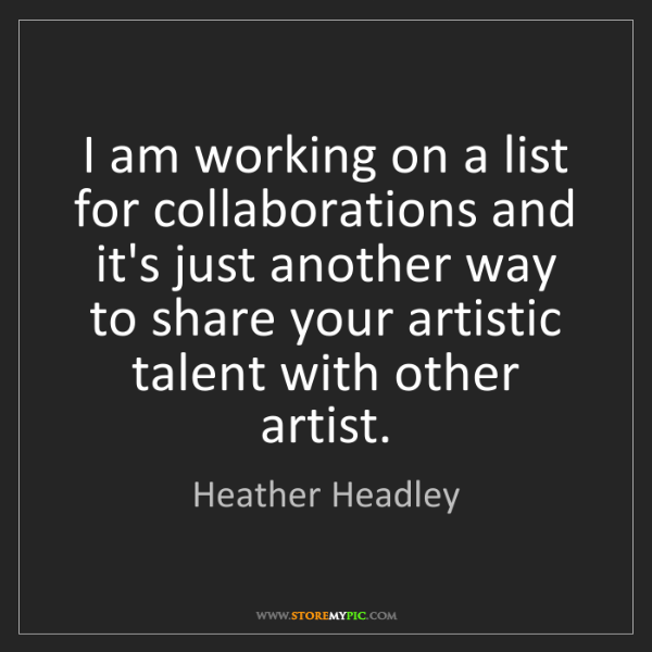 Heather Headley: I am working on a list for collaborations and it's just...