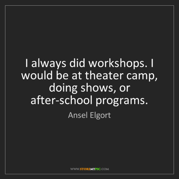 Ansel Elgort: I always did workshops. I would be at theater camp, doing...