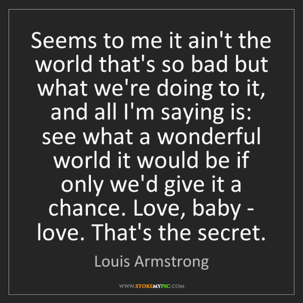 Louis Armstrong: Seems to me it ain't the world that's so bad but what...