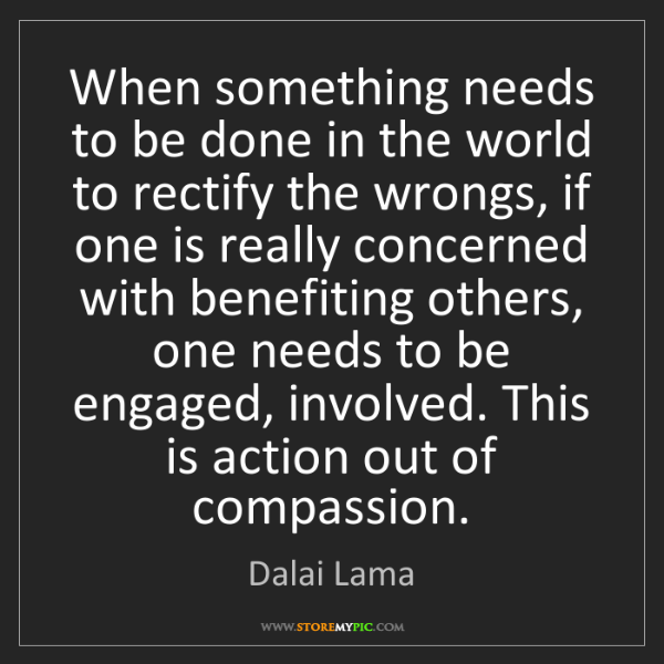 Dalai Lama: When something needs to be done in the world to rectify...