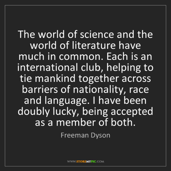 Freeman Dyson: The world of science and the world of literature have...
