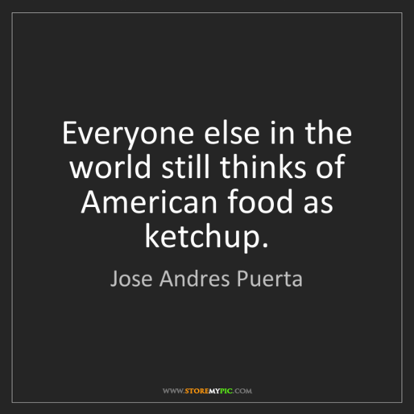 Jose Andres Puerta: Everyone else in the world still thinks of American food...