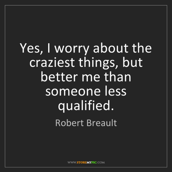 Robert Breault: Yes, I worry about the craziest things, but better me...