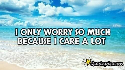 I only worry so much because i care a lot