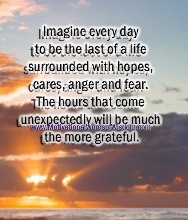 Imagine every day to be the last of a life surrounded with hopes cares anger and fear