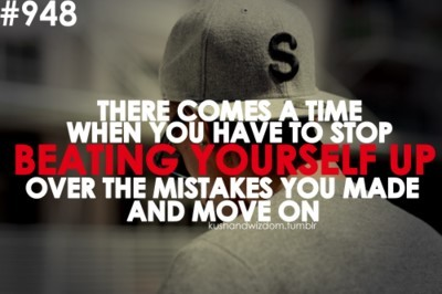 There comes a time when you have to stop beating yourself up over the mistakes you made
