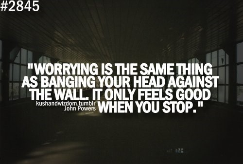 Worrying is the same thing as banging your head against the wall it only feels good when