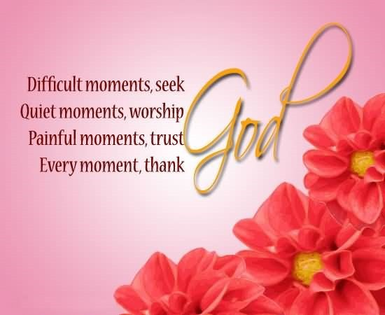 Worship quote difficult moments seek quiet moments worship painful moments trust every moment thank