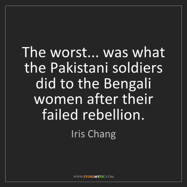 Iris Chang: The worst... was what the Pakistani soldiers did to the...