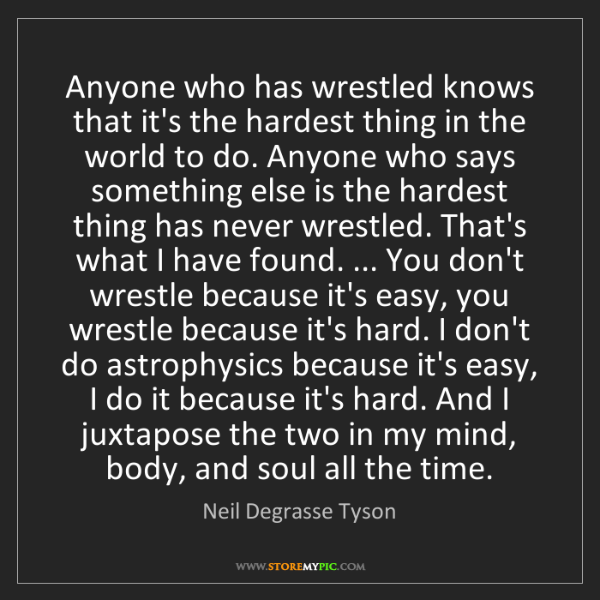 Neil Degrasse Tyson: Anyone who has wrestled knows that it's the hardest thing...