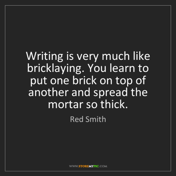 Red Smith: Writing is very much like bricklaying. You learn to put...