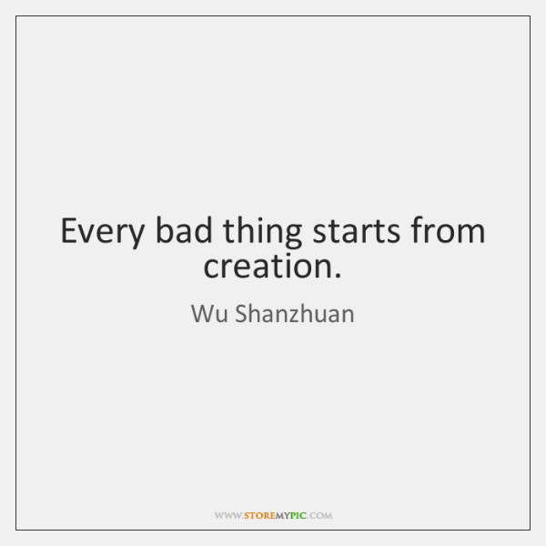 Every bad thing starts from creation.