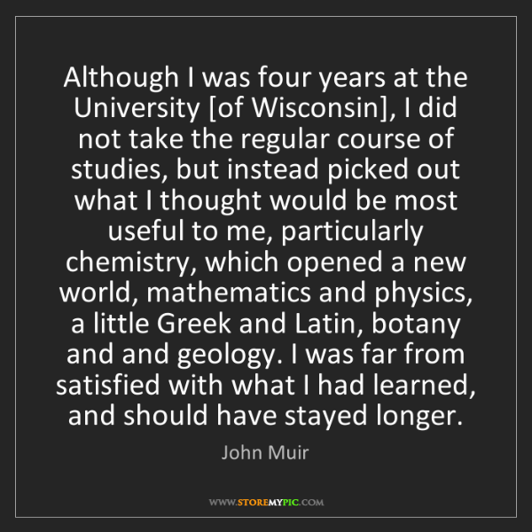 John Muir: Although I was four years at the University [of Wisconsin],...