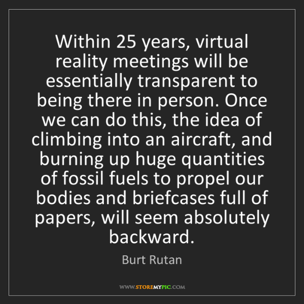 Burt Rutan: Within 25 years, virtual reality meetings will be essentially...