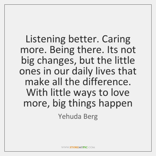 Listening better. Caring more. Being there. Its not big changes, but the ...