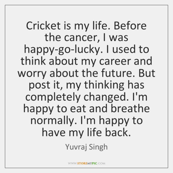Cricket Is My Life Before The Cancer I Was Happy Go Lucky I Used