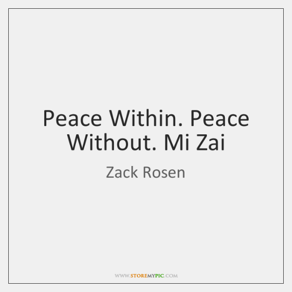 Peace Within. Peace Without. Mi Zai