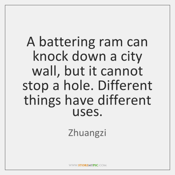 A battering ram can knock down a city wall, but it cannot ...
