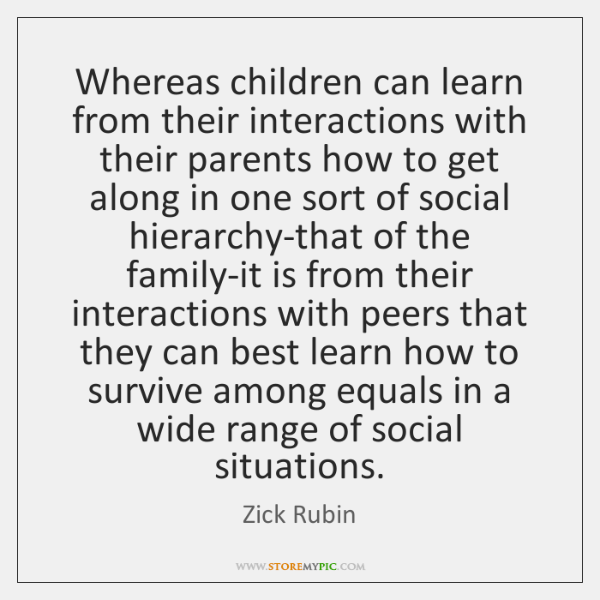 Whereas children can learn from their interactions with their parents how to ...
