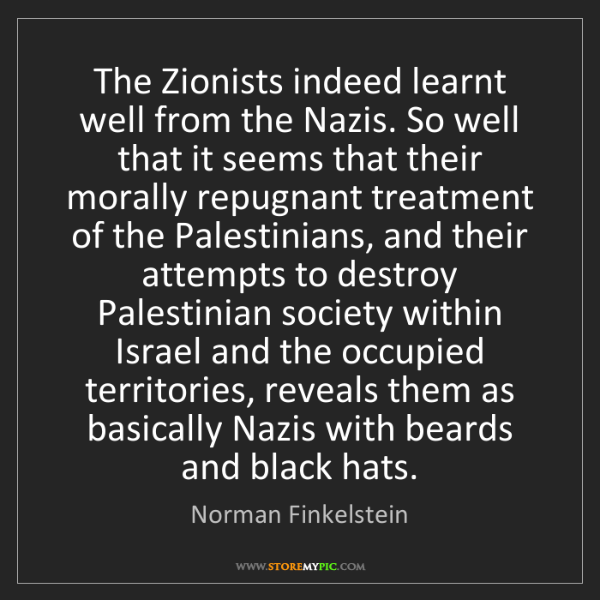 Norman Finkelstein: The Zionists indeed learnt well from the Nazis. So well...