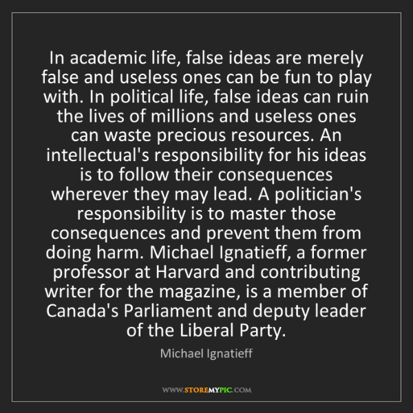 Michael Ignatieff: In academic life, false ideas are merely false and useless...