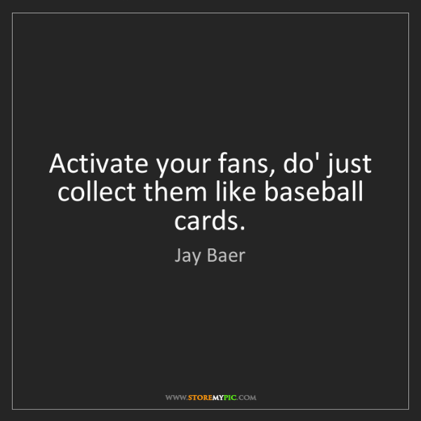 Jay Baer: Activate your fans, do' just collect them like baseball...