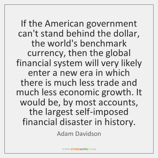 If the American government can't stand behind the dollar, the world's benchmark ...