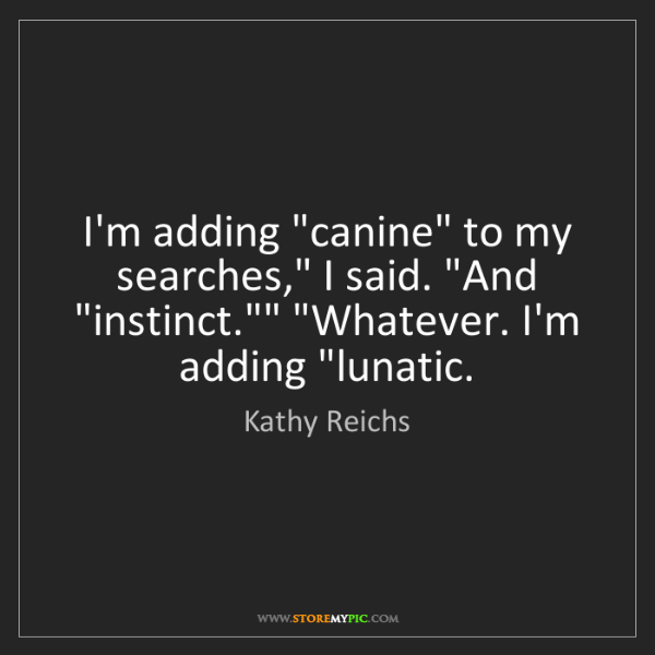 "Kathy Reichs: I'm adding ""canine"" to my searches,"" I said. ""And ""instinct.""""..."