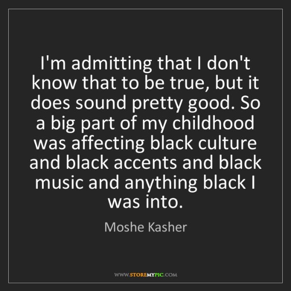Moshe Kasher: I'm admitting that I don't know that to be true, but...