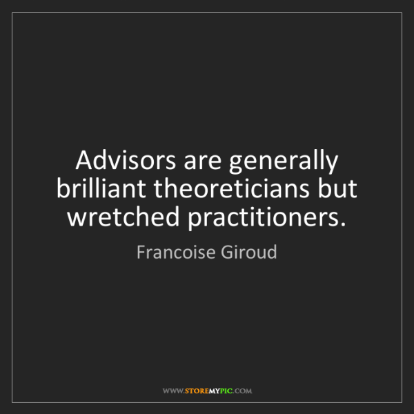 Francoise Giroud: Advisors are generally brilliant theoreticians but wretched...