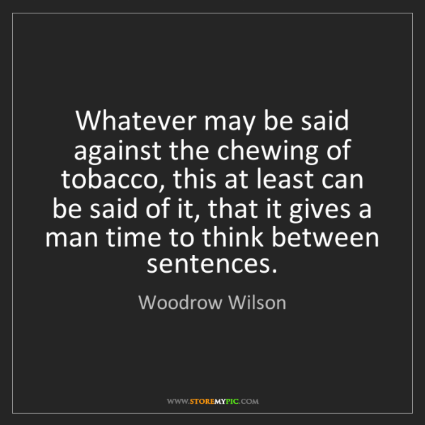 Woodrow Wilson: Whatever may be said against the chewing of tobacco,...