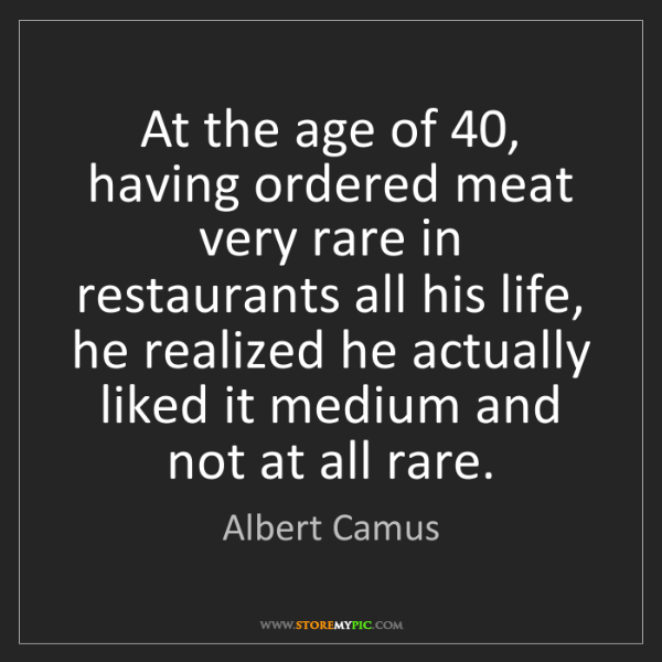 Albert Camus: At the age of 40, having ordered meat very rare in restaurants...