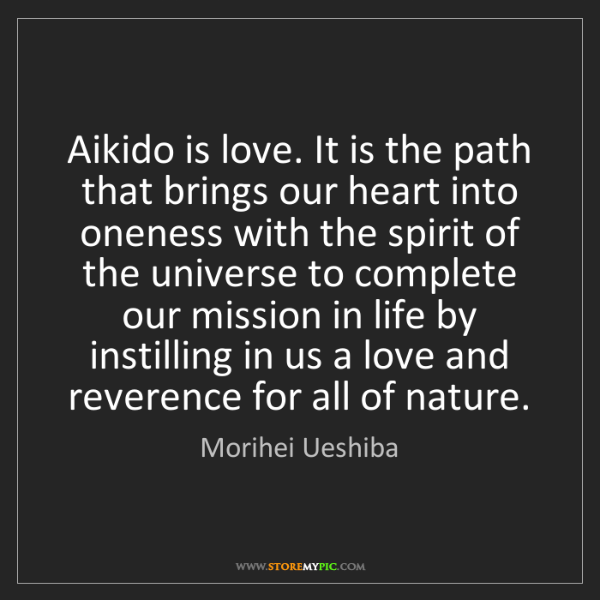 Morihei Ueshiba: Aikido is love. It is the path that brings our heart...