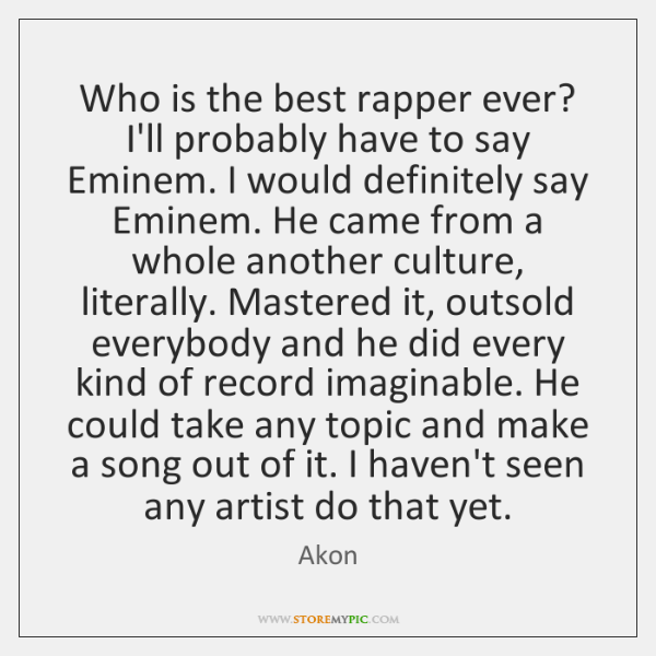 Who is the best rapper ever? I'll probably have to say Eminem. ...