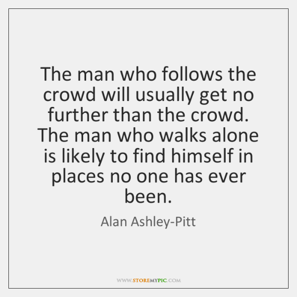 The man who follows the crowd will usually get no further than ...