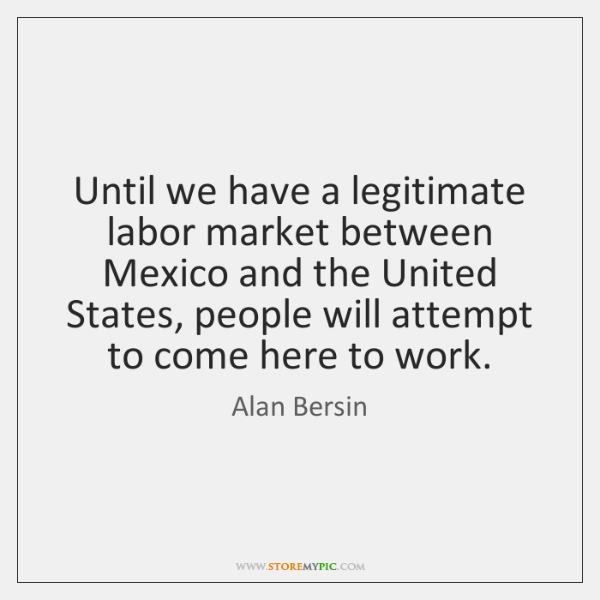 Until we have a legitimate labor market between Mexico and the United ...