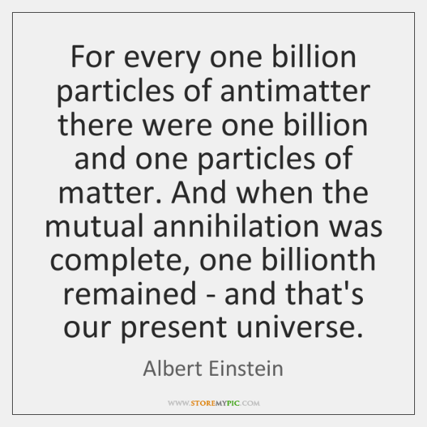 For every one billion particles of antimatter there were one billion and ...
