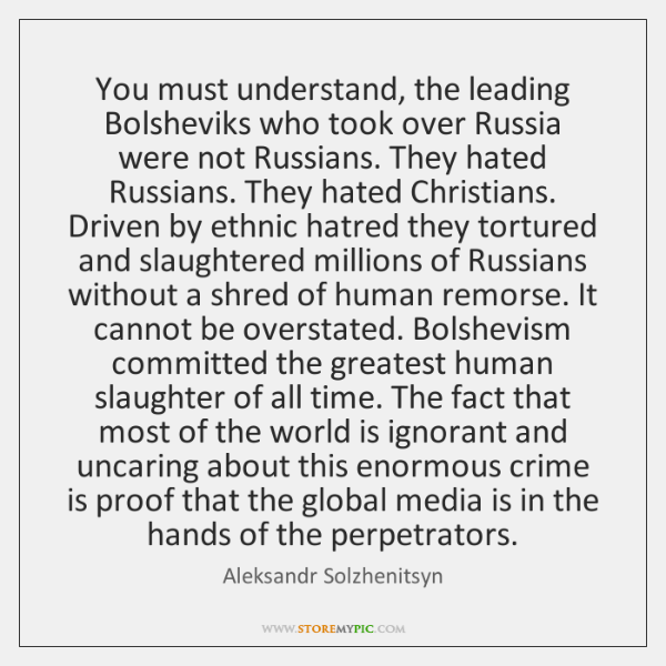 You must understand, the leading Bolsheviks who took over Russia were not ...