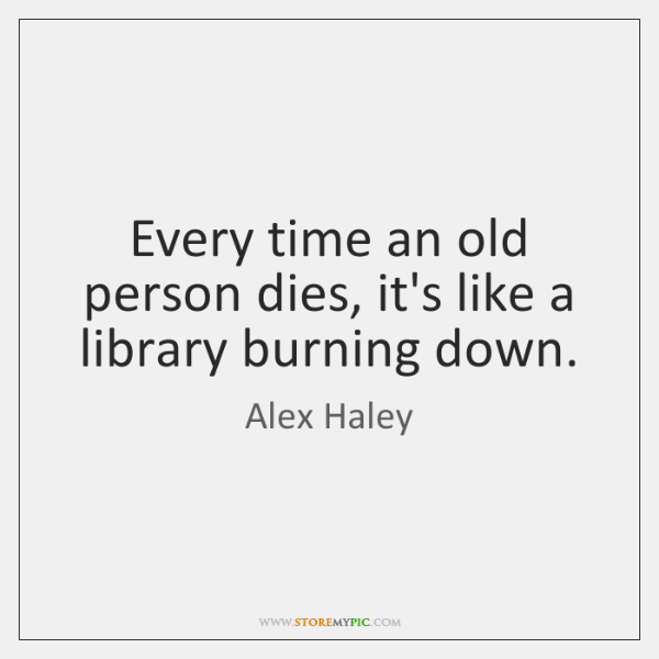 Every time an old person dies, it's like a library burning down.