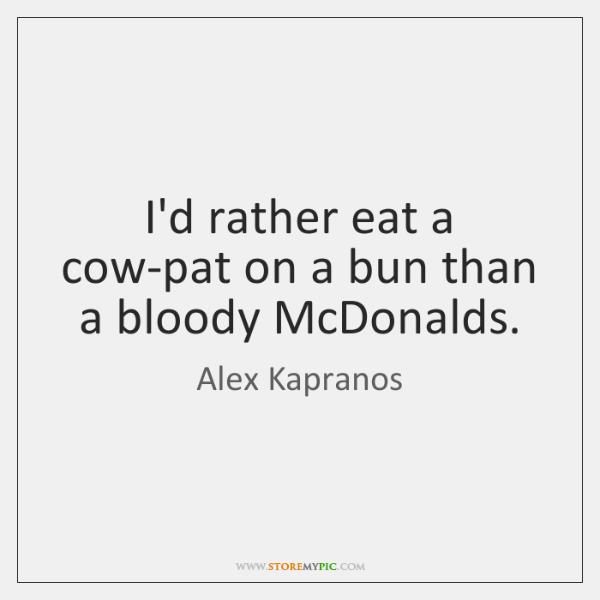 I'd rather eat a cow-pat on a bun than a bloody McDonalds.