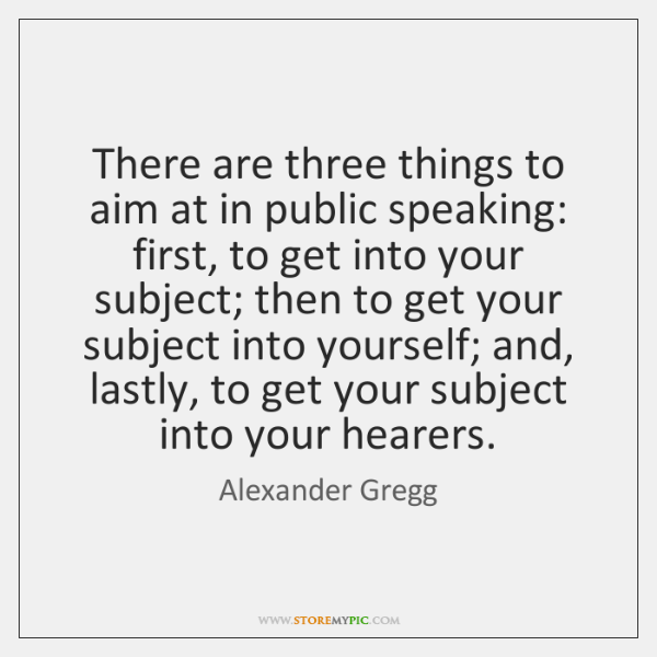There are three things to aim at in public speaking: first, to ...