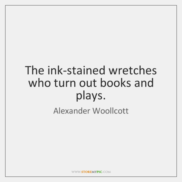 The ink-stained wretches who turn out books and plays.