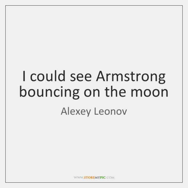 I could see Armstrong bouncing on the moon